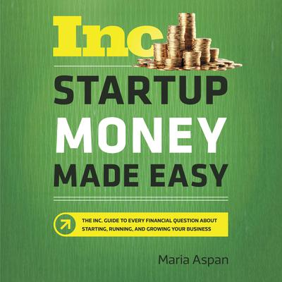Startup Money Made Easy: The Inc. Guide to Every Financial Question About Starting, Running, and Growing Your Business Audiobook, by Maria Aspan