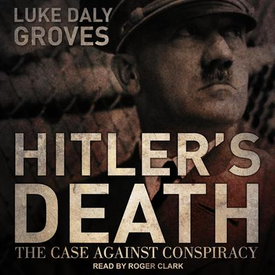 Hitler's Death: The Case Against Conspiracy Audiobook, by Luke Daly-Groves