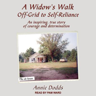 A Widows Walk Off-Grid to Self-Reliance: An Inspiring, True Story of Courage and Determination Audiobook, by Annie Dodds