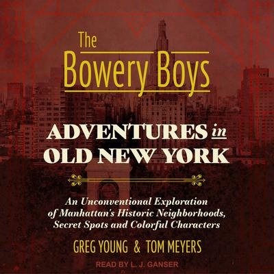 The Bowery Boys: Adventures in Old New York: An Unconventional Exploration of Manhattans Historic Neighborhoods, Secret Spots and Colorful Characters Audiobook, by Tom Meyers