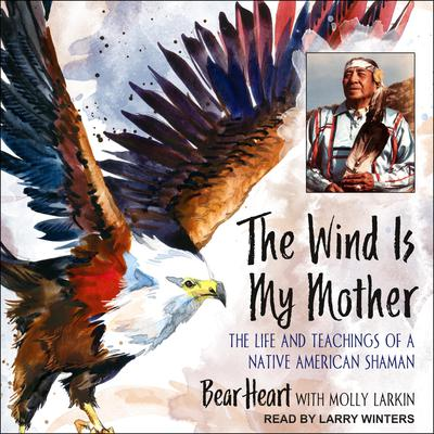 The Wind Is My Mother: The Life and Teachings of a Native American Shaman Audiobook, by Bear Heart