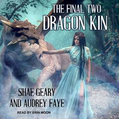 Dragon Kin: The Final Two Audiobook, by Audrey Faye, Shae Geary