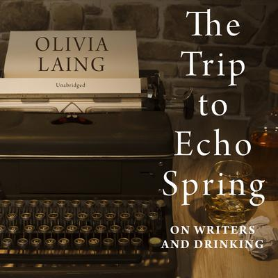 The Trip to Echo Spring: On Writers and Drinking Audiobook, by Olivia Laing