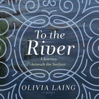 To the River: A Journey beneath the Surface Audiobook, by Olivia Laing