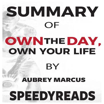 Summary of Own the Day, Own Your Life by Aubrey Marcus: Optimized Practices for Waking, Working, Learning, Eating, Training, Playing, Sleeping, and Sex Audiobook, by SpeedyReads