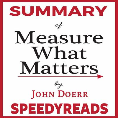 Summary of Measure What Matters by John Doerr: How Google, Bono, and the Gates Foundation Rock the World with OKRs - Finish Entire Book in 15 Minutes Audiobook, by SpeedyReads