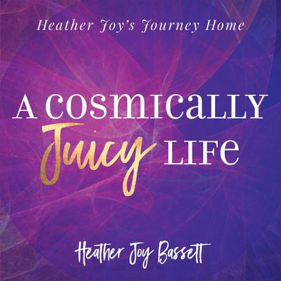 A Cosmically Juicy Life Audiobook, by Heather Bassett