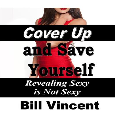 Cover Up and Save Yourself: Revealing Sexy is Not Sexy Audiobook, by Bill Vincent