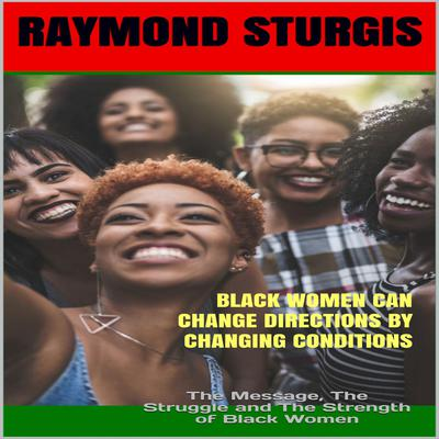 Black Women Can Change Directions by Changing Conditions : The Message, The Struggle and The Strength of Black Women Audiobook, by Raymond Sturgis