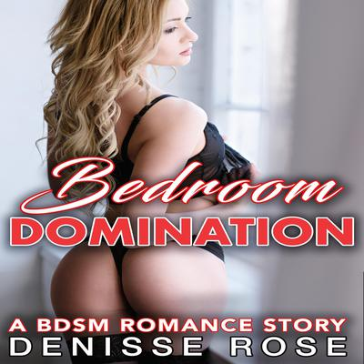 Bedroom Domination: A BDSM Romance Story Audiobook, by Denisse Rose