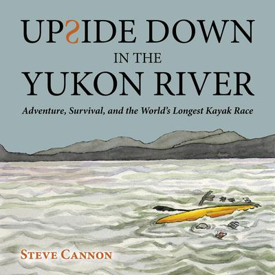 Upside Down in the Yukon River: Adventure, Survival, and the World's Longest Kayak Race Audiobook, by Steve Cannon