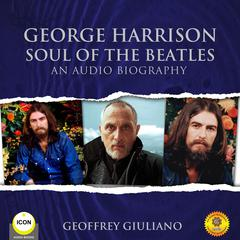 George Harrison Soul of the Beatles - An Audio Biography Audiobook, by Geoffrey Giuliano