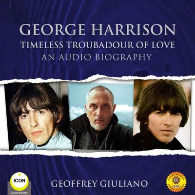 George Harrison Timeless Troubadour of Love - An Audio Biography Audiobook, by Geoffrey Giuliano
