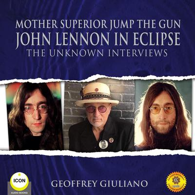 Mother Superior Jump The Gun John Lennon in Eclipse - The Unknown Interviews Audiobook, by Geoffrey Giuliano