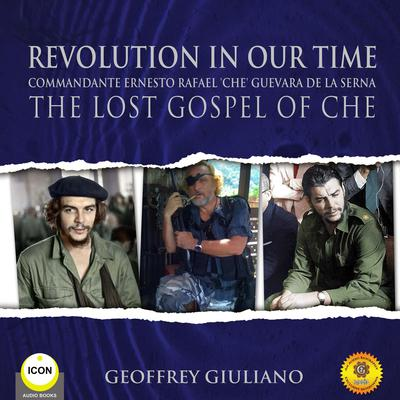 Revolution In Our Time Commandante Ernesto Rafael Che Guevara De La Serna - The Lost Gospel Of Che Audiobook, by Geoffrey Giuliano