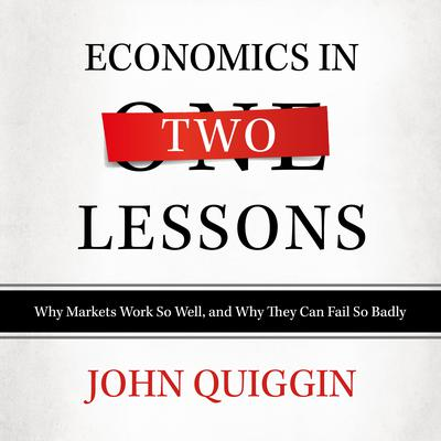 Economics in Two Lessons: Why Markets Work so Well, and Why They Can Fail So Badly Audiobook, by John Quiggin