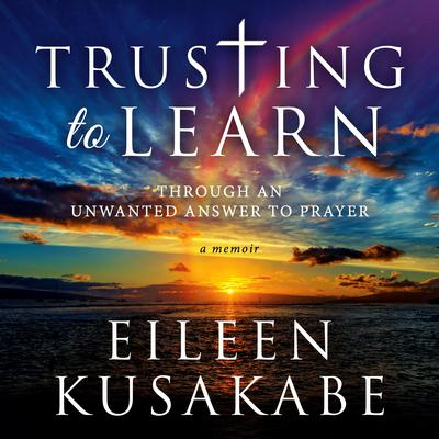 Trusting to Learn: Through An Unwanted Answer To Prayer Audiobook, by Eileen Kusakabe