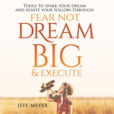 Fear Not, Dream Big, & Execute: : Tools to Spark Your Dream And Ignite Your Follow-Through Audiobook, by Jeff Meyer