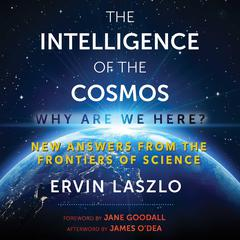 The Intelligence of the Cosmos: Why Are We Here? New Answers from the Frontiers of Science Audiobook, by Ervin Laszlo