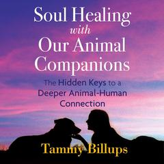 Soul Healing with Our Animal Companions: The Hidden Keys to a Deeper Animal-Human Connection Audiobook, by Tammy Billups
