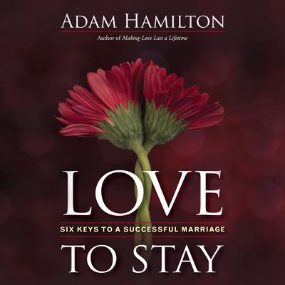 Love to Stay: Six Keys to a Successful Marriage Audiobook, by Adam Hamilton