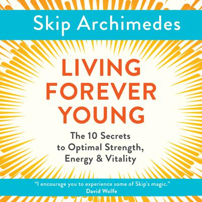 Living Forever Young: The 10 Secrets to Optimal Strength, Energy & Vitality Audiobook, by Skip Archimedes