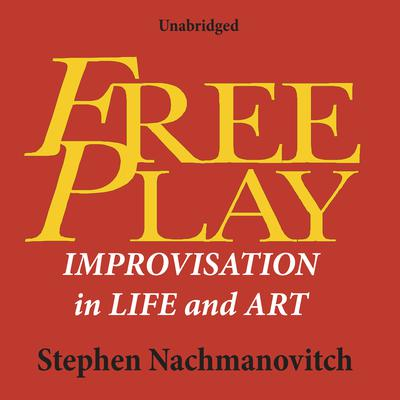 Free Play: Improvisation in Life and Art Audiobook, by Stephen Nachmanovitch