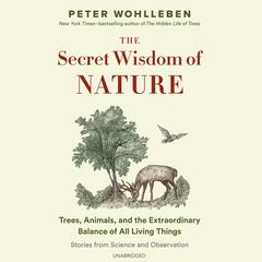 The Secret Wisdom of Nature: Trees, Animals, and the Extraordinary Balance of All Living Things; Stories from Science and Observation Audiobook, by Peter Wohlleben