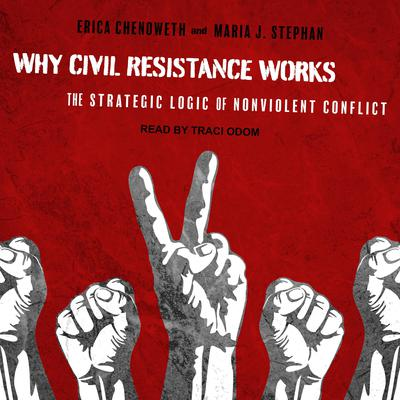 Why Civil Resistance Works: The Strategic Logic of Nonviolent Conflict Audiobook, by