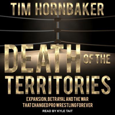 Death of the Territories: Expansion, Betrayal and the War that Changed Pro Wrestling Forever Audiobook, by