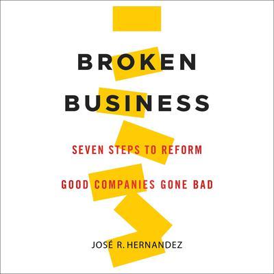 Broken Business: Seven Steps to Reform Good Companies Gone Bad Audiobook, by Jose R. Hernandez