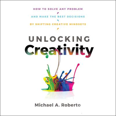 Unlocking Creativity: How to Solve Any Problem and Make the Best Decisions by Shifting Creative Mindsets Audiobook, by Michael A. Robert