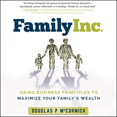 Family Inc.: Using Business Principles to Maximize Your Familys Wealth Audiobook, by Douglas P. McCormick