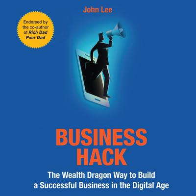 Business Hack: The Wealth Dragon Way to Build a Successful Business in the Digital Age Audiobook, by John Lee