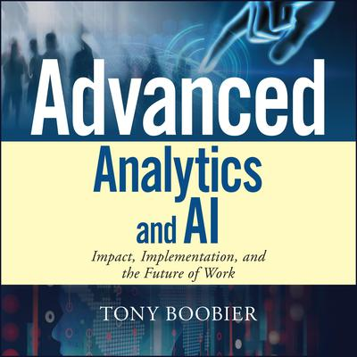 Advanced Analytics and AI: Impact, Implementation, and the Future of Work Audiobook, by Tony Boobier