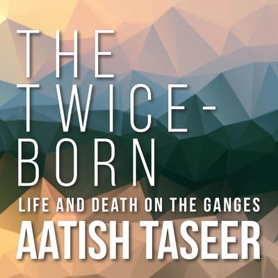 The Twice-Born: Life and Death on the Ganges Audiobook, by Aatish Taseer