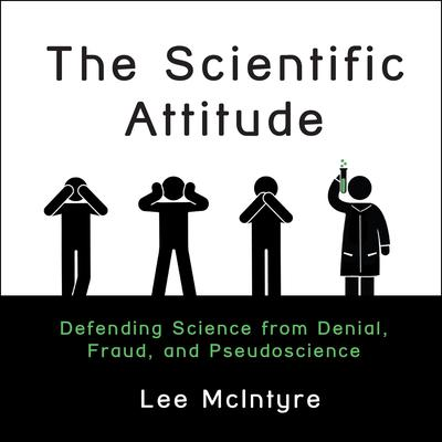 The Scientific Attitude: Defending Science from Denial, Fraud, and Pseudoscience Audiobook, by Lee C. McIntyre