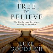Free to Believe: The Battle Over Religious Liberty in America Audiobook, by Luke Goodrich