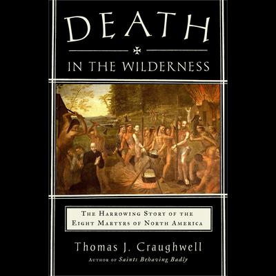 Death in the Wilderness: The Harrowing Story of the Eight Martyrs of North America Audiobook, by Thomas J. Craughwell