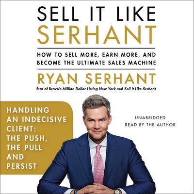 Handling an Indecisive Client: The Push, The Pull, and Persist: Sales Hooks from Sell It Like Serhant Audiobook, by Ryan Serhant