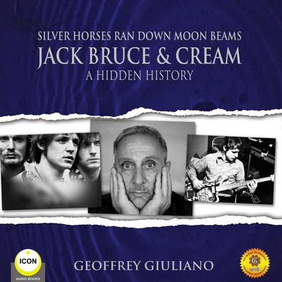 Silver Horses Ran Down Moon Beams - Jack Bruce & Cream A Hidden History Audiobook, by Geoffrey Giuliano