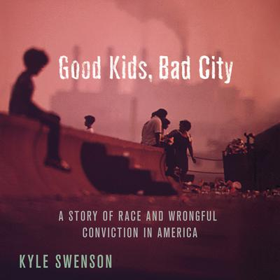 Good Kids, Bad City: A Story of Race and Wrongful Conviction in America Audiobook, by Kyle Swenson