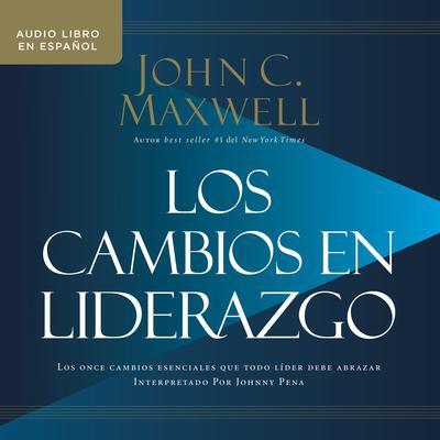 Los cambios en liderazgo: Los once cambios esenciales que todo líder debe abrazar Audiobook, by John C. Maxwell