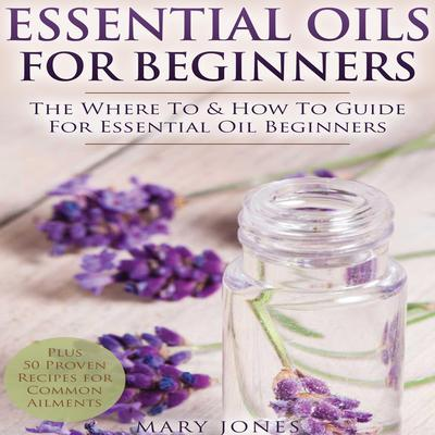 Essential Oils for Beginners: The Where To & How To Guide For Essential Oil Beginners Audiobook, by Mary Jones