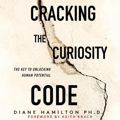 Cracking the Curiosity Code: The Key to Unlocking Human Potential Audiobook, by Diane Hamilton, PH.D.