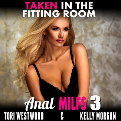 Taken in the Fitting Room : Anal MILFs 3 (Anal Sex Erotica MILF Erotica) Audiobook, by Tori Westwood