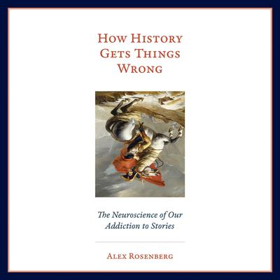 How History Gets Things Wrong: The Neuroscience of Our Addiction to Stories Audiobook, by Alex Rosenberg