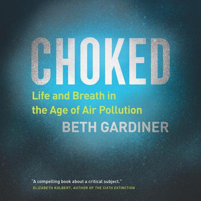 Choked: Life and Breath in the Age of Air Pollution Audiobook, by Beth Gardiner