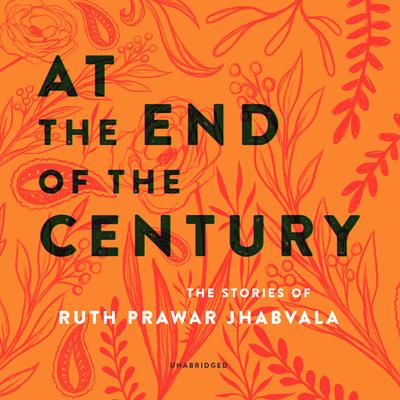 At the End of the Century: The Stories of Ruth Prawer Jhabvala Audiobook, by Ruth Prawer Jhabvala