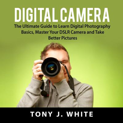 Digital Camera: The Ultimate Guide to Learn Digital Photography Basics, Master Your DSLR Camera, and Take Better Pictures Audiobook, by Tony J. White